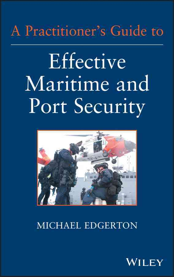 A Practitioners Guide to Effective Maritime and Port Security By Edgerton, M.